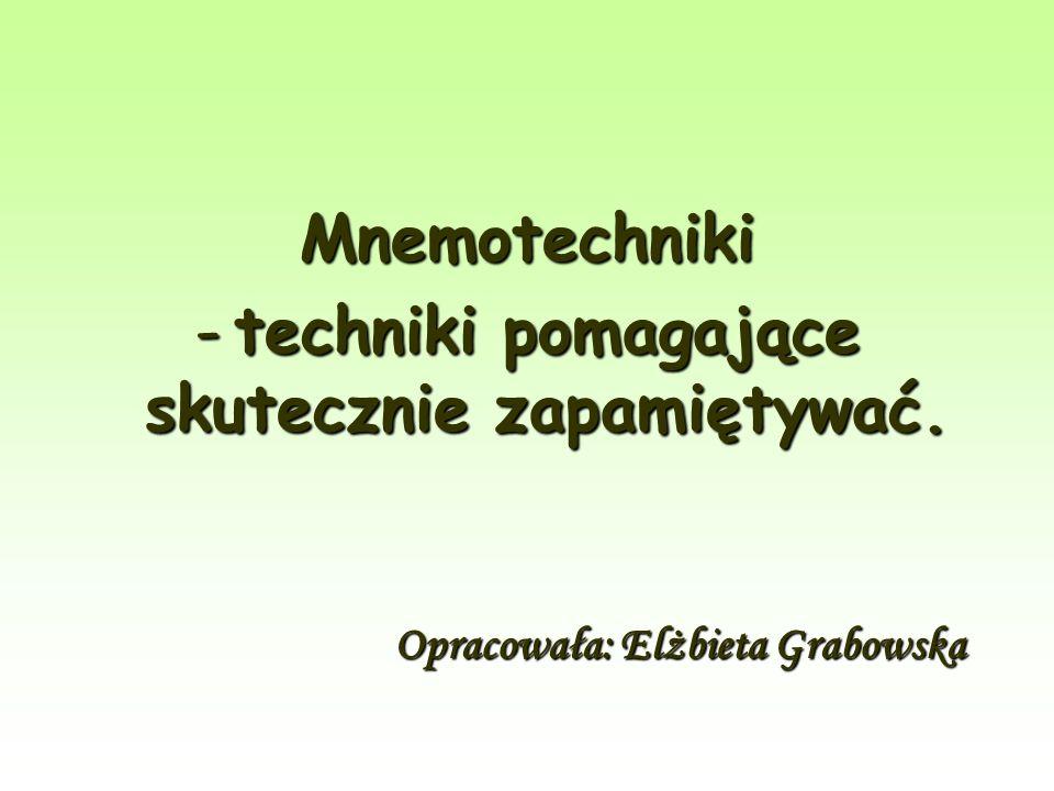 Mnemotechniki -techniki pomagające skutecznie zapamiętywać. Opracowała: Elżbieta Grabowska