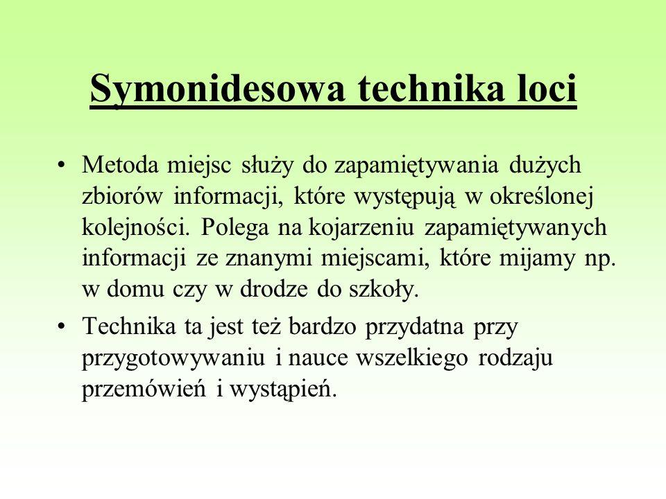 Symonidesowa technika loci Metoda miejsc służy do zapamiętywania dużych zbiorów informacji, które występują w określonej kolejności. Polega na kojarze
