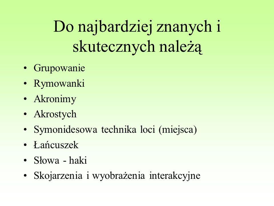 Do najbardziej znanych i skutecznych należą Grupowanie Rymowanki Akronimy Akrostych Symonidesowa technika loci (miejsca) Łańcuszek Słowa - haki Skojar