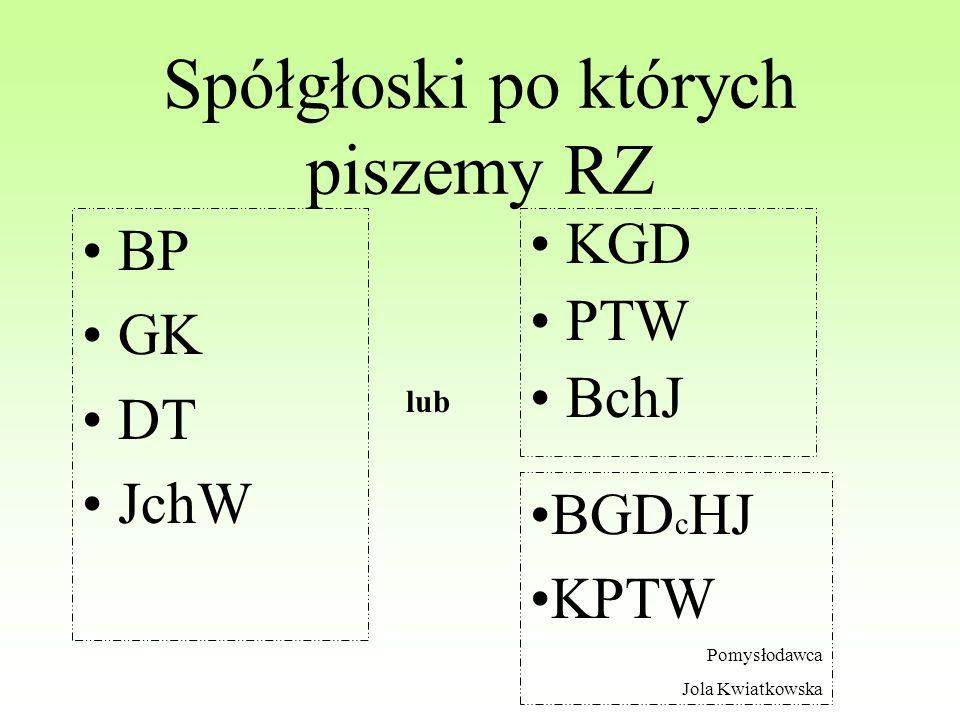 Spółgłoski po których piszemy RZ BP GK DT JchW KGD PTW BchJ lub BGD c HJ KPTW Pomysłodawca Jola Kwiatkowska