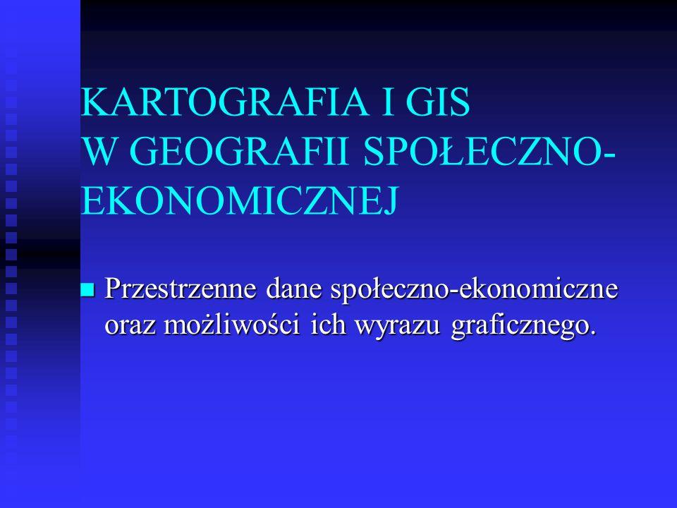 KARTOGRAFIA I GIS W GEOGRAFII SPOŁECZNO- EKONOMICZNEJ Przestrzenne dane społeczno-ekonomiczne oraz możliwości ich wyrazu graficznego. Przestrzenne dan