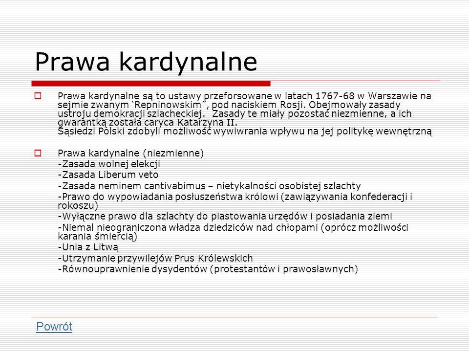 Prawa kardynalne Prawa kardynalne są to ustawy przeforsowane w latach 1767-68 w Warszawie na sejmie zwanym Repninowskim, pod naciskiem Rosji. Obejmowa