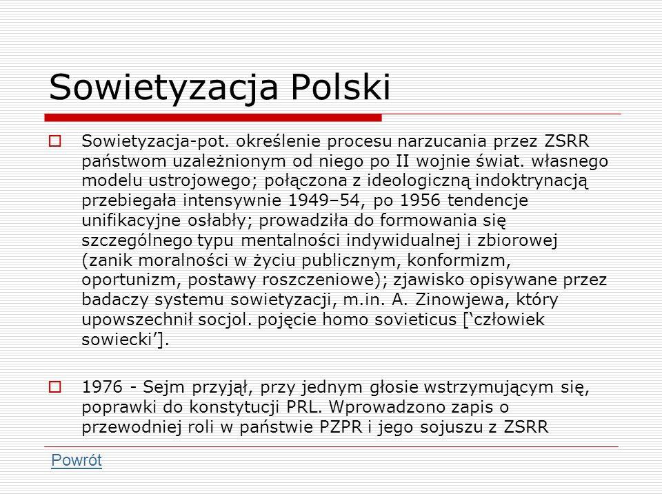 Sowietyzacja Polski Sowietyzacja-pot. określenie procesu narzucania przez ZSRR państwom uzależnionym od niego po II wojnie świat. własnego modelu ustr