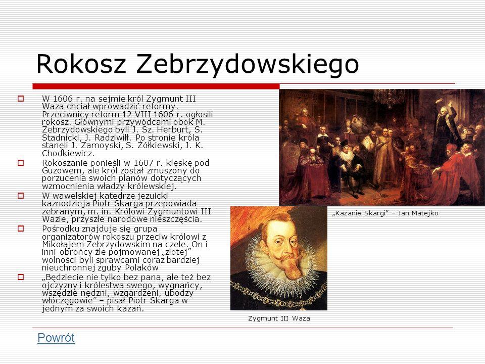 Rokosz Zebrzydowskiego W 1606 r. na sejmie król Zygmunt III Waza chciał wprowadzić reformy. Przeciwnicy reform 12 VIII 1606 r. ogłosili rokosz. Główny