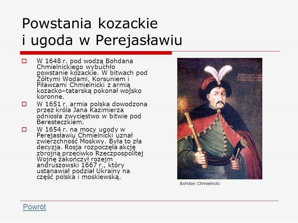 Powstania kozackie i ugoda w Perejasławiu W 1648 r. pod wodzą Bohdana Chmielnickiego wybuchło powstanie kozackie. W bitwach pod Żółtymi Wodami, Korsun
