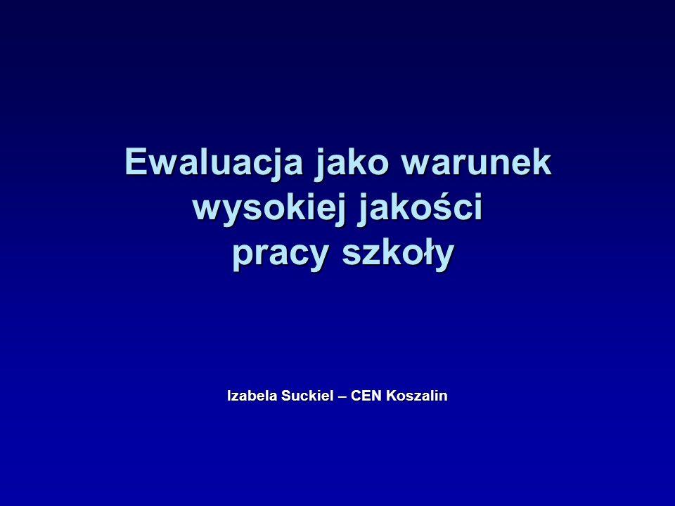 Ewaluacja jako warunek wysokiej jakości pracy szkoły Izabela Suckiel – CEN Koszalin