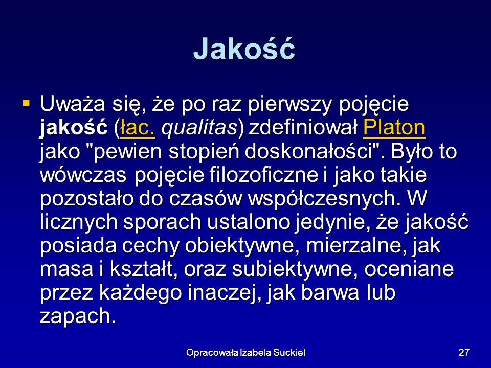 Opracowała Izabela Suckiel27 Jakość Uważa się, że po raz pierwszy pojęcie jakość (łac. qualitas) zdefiniował Platon jako
