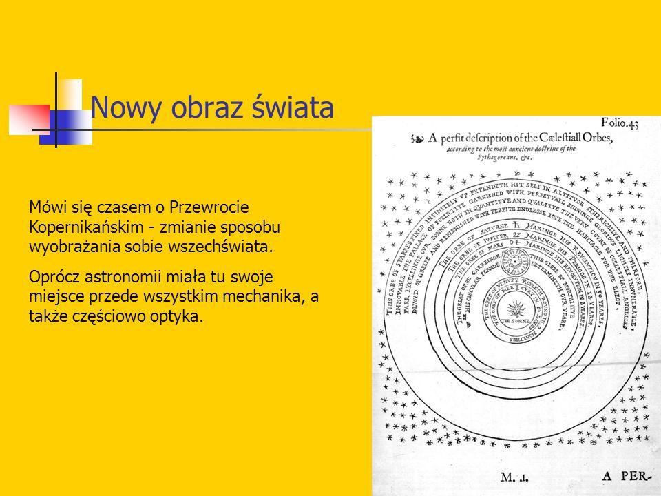 Nowy obraz świata Mówi się czasem o Przewrocie Kopernikańskim - zmianie sposobu wyobrażania sobie wszechświata. Oprócz astronomii miała tu swoje miejs