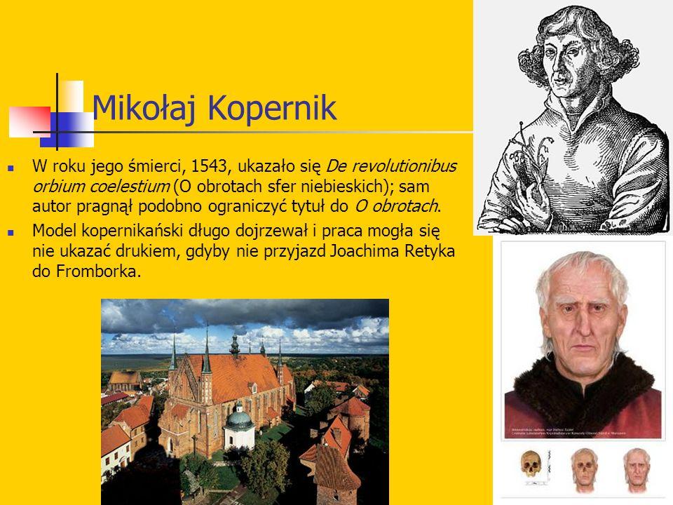 Mikołaj Kopernik W roku jego śmierci, 1543, ukazało się De revolutionibus orbium coelestium (O obrotach sfer niebieskich); sam autor pragnął podobno o