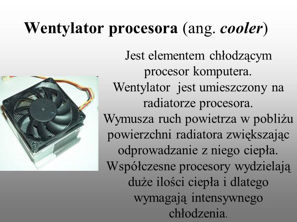 Wentylator procesora (ang. cooler) Jest elementem chłodzącym procesor komputera. Wentylator jest umieszczony na radiatorze procesora. Wymusza ruch pow