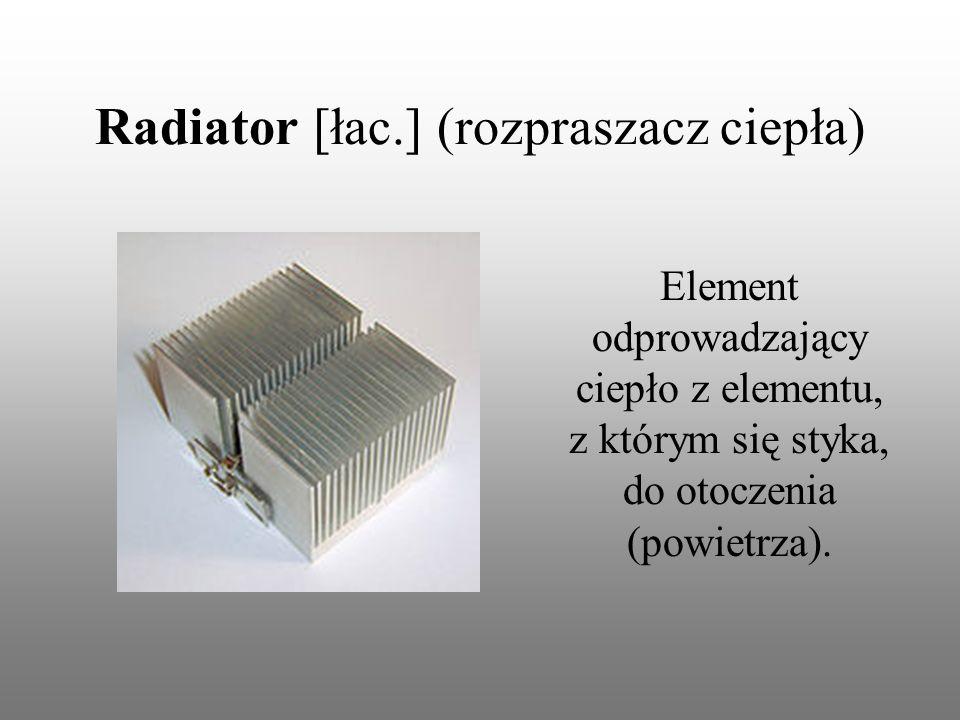 Radiator [łac.] (rozpraszacz ciepła) Element odprowadzający ciepło z elementu, z którym się styka, do otoczenia (powietrza).