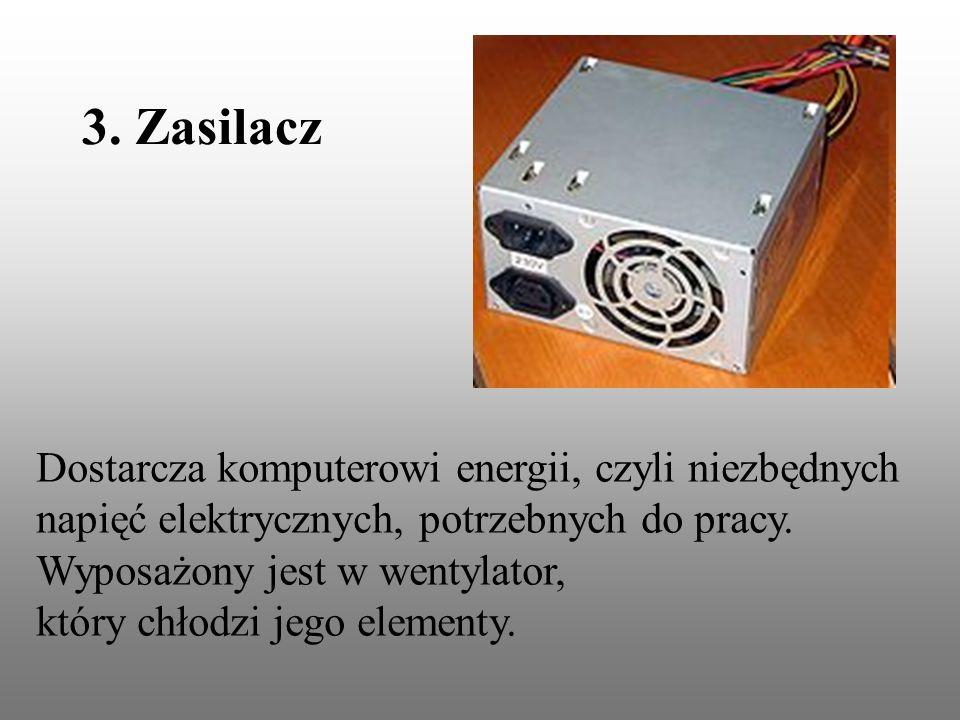 3. Zasilacz Dostarcza komputerowi energii, czyli niezbędnych napięć elektrycznych, potrzebnych do pracy. Wyposażony jest w wentylator, który chłodzi j