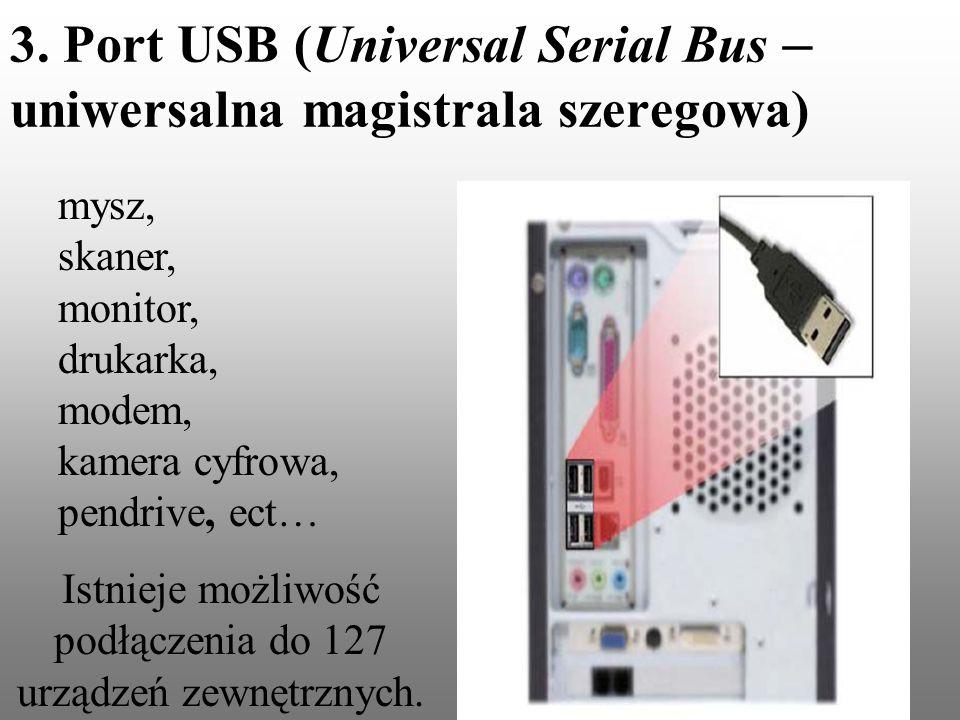 3. Port USB (Universal Serial Bus – uniwersalna magistrala szeregowa) mysz, skaner, monitor, drukarka, modem, kamera cyfrowa, pendrive, ect… Istnieje