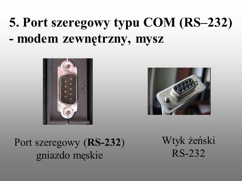 5. Port szeregowy typu COM (RS–232) - modem zewnętrzny, mysz Port szeregowy (RS-232) gniazdo męskie Wtyk żeński RS-232