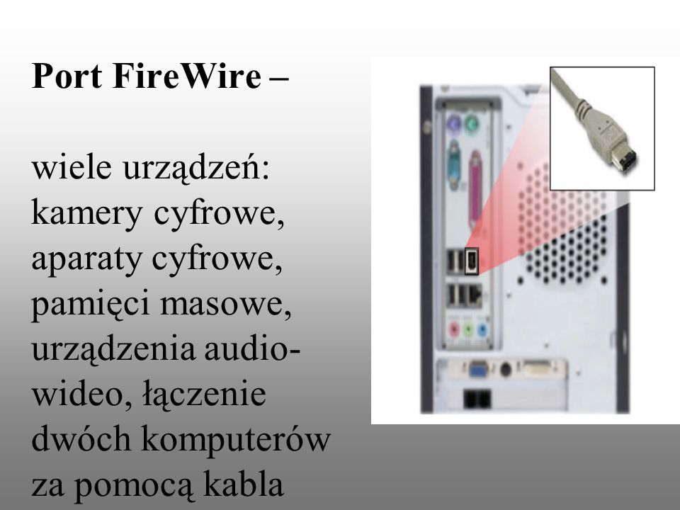 Port FireWire – wiele urządzeń: kamery cyfrowe, aparaty cyfrowe, pamięci masowe, urządzenia audio- wideo, łączenie dwóch komputerów za pomocą kabla