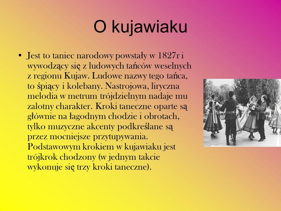 O kujawiaku Jest to taniec narodowy powsta ł y w 1827r i wywodz ą cy si ę z ludowych ta ń ców weselnych z regionu Kujaw. Ludowe nazwy tego ta ń ca, to