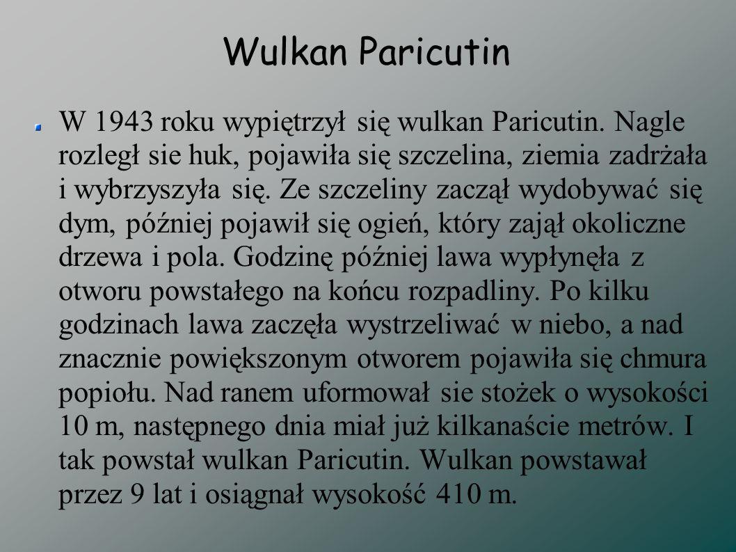 Wulkan Paricutin W 1943 roku wypiętrzył się wulkan Paricutin. Nagle rozległ sie huk, pojawiła się szczelina, ziemia zadrżała i wybrzyszyła się. Ze szc