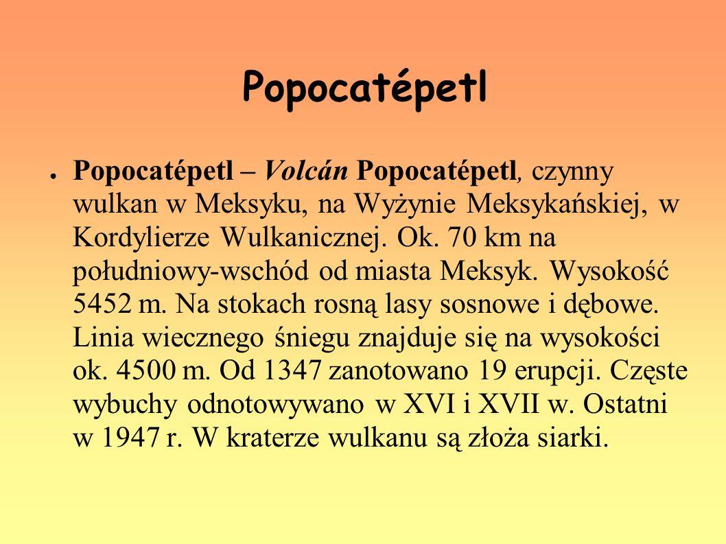 Popocatépetl Popocatépetl – Volcán Popocatépetl, czynny wulkan w Meksyku, na Wyżynie Meksykańskiej, w Kordylierze Wulkanicznej. Ok. 70 km na południow