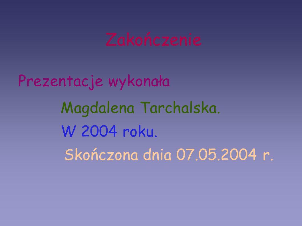 Zakończenie Prezentacje wykonała Magdalena Tarchalska. W 2004 roku. Skończona dnia 07.05.2004 r.