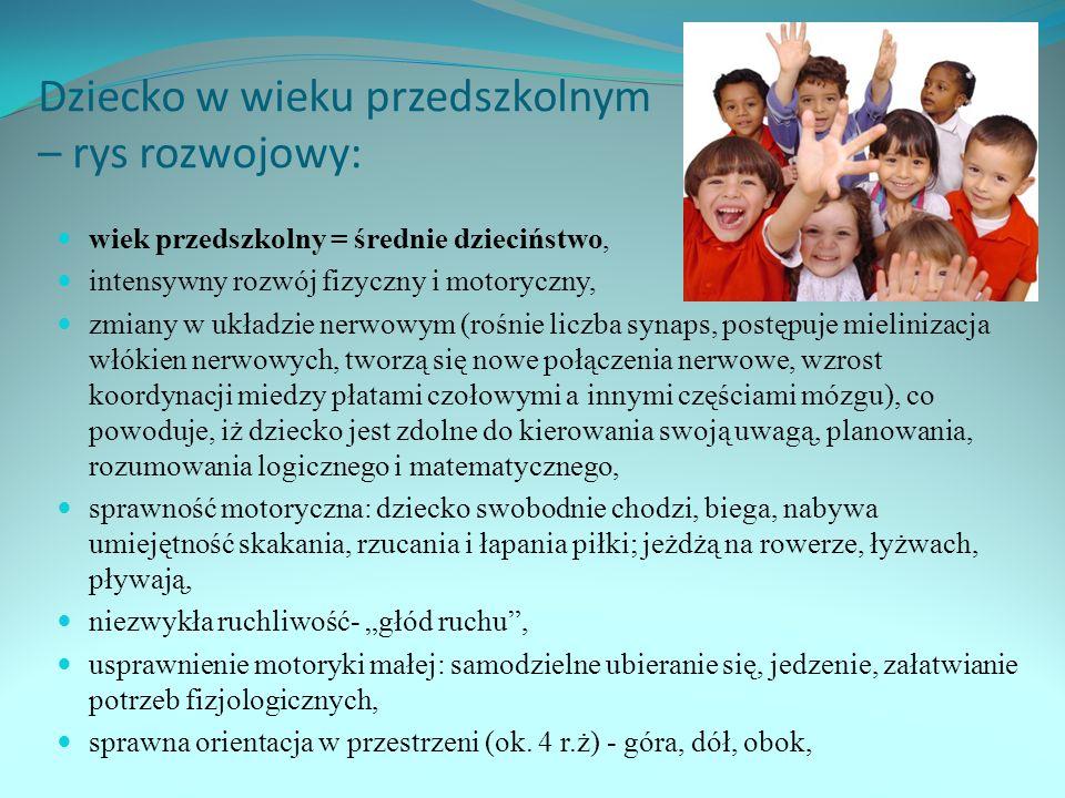 Dziecko w wieku przedszkolnym – rys rozwojowy: wiek przedszkolny = średnie dzieciństwo, intensywny rozwój fizyczny i motoryczny, zmiany w układzie nerwowym (rośnie liczba synaps, postępuje mielinizacja włókien nerwowych, tworzą się nowe połączenia nerwowe, wzrost koordynacji miedzy płatami czołowymi a innymi częściami mózgu), co powoduje, iż dziecko jest zdolne do kierowania swoją uwagą, planowania, rozumowania logicznego i matematycznego, sprawność motoryczna: dziecko swobodnie chodzi, biega, nabywa umiejętność skakania, rzucania i łapania piłki; jeżdżą na rowerze, łyżwach, pływają, niezwykła ruchliwość- głód ruchu, usprawnienie motoryki małej: samodzielne ubieranie się, jedzenie, załatwianie potrzeb fizjologicznych, sprawna orientacja w przestrzeni (ok.