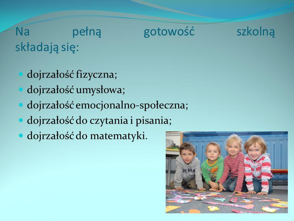 Na pełną gotowość szkolną składają się: dojrzałość fizyczna; dojrzałość umysłowa; dojrzałość emocjonalno-społeczna; dojrzałość do czytania i pisania; dojrzałość do matematyki.