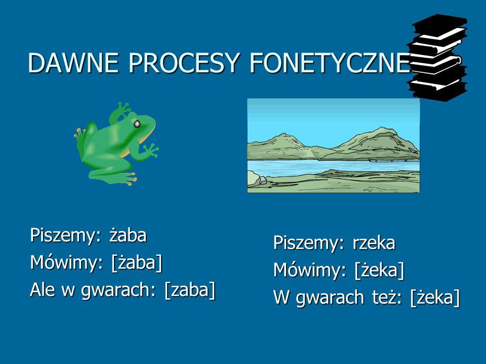 DAWNE PROCESY FONETYCZNE Piszemy: żaba Mówimy: [żaba] Ale w gwarach: [zaba] Piszemy: rzeka Mówimy: [żeka] W gwarach też: [żeka]
