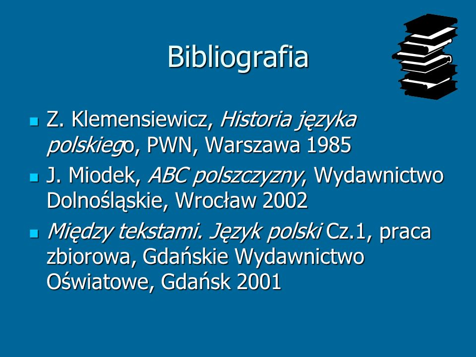 Bibliografia Z. Klemensiewicz, Historia języka polskiego, PWN, Warszawa 1985 Z. Klemensiewicz, Historia języka polskiego, PWN, Warszawa 1985 J. Miodek