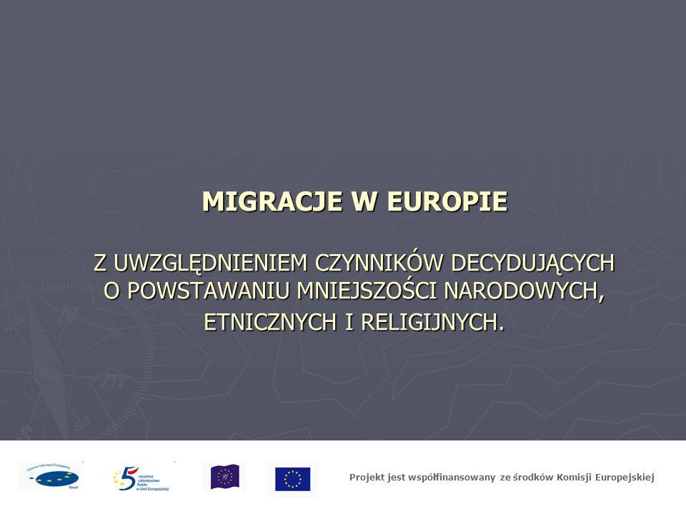 MIGRACJE W EUROPIE Z UWZGLĘDNIENIEM CZYNNIKÓW DECYDUJĄCYCH O POWSTAWANIU MNIEJSZOŚCI NARODOWYCH, ETNICZNYCH I RELIGIJNYCH. Projekt jest współfinansowa