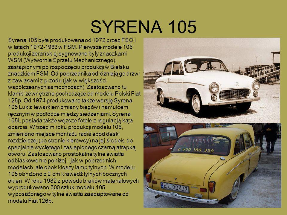 SYRENA 105 Syrena 105 była produkowana od 1972 przez FSO i w latach 1972-1983 w FSM. Pierwsze modele 105 produkcji żerańskiej sygnowane były znaczkami