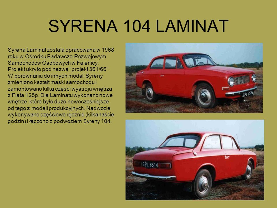 SYRENA 104 LAMINAT Syrena Laminat została opracowana w 1968 roku w Ośrodku Badawczo-Rozwojowym Samochodów Osobowych w Falenicy. Projekt ukryto pod naz
