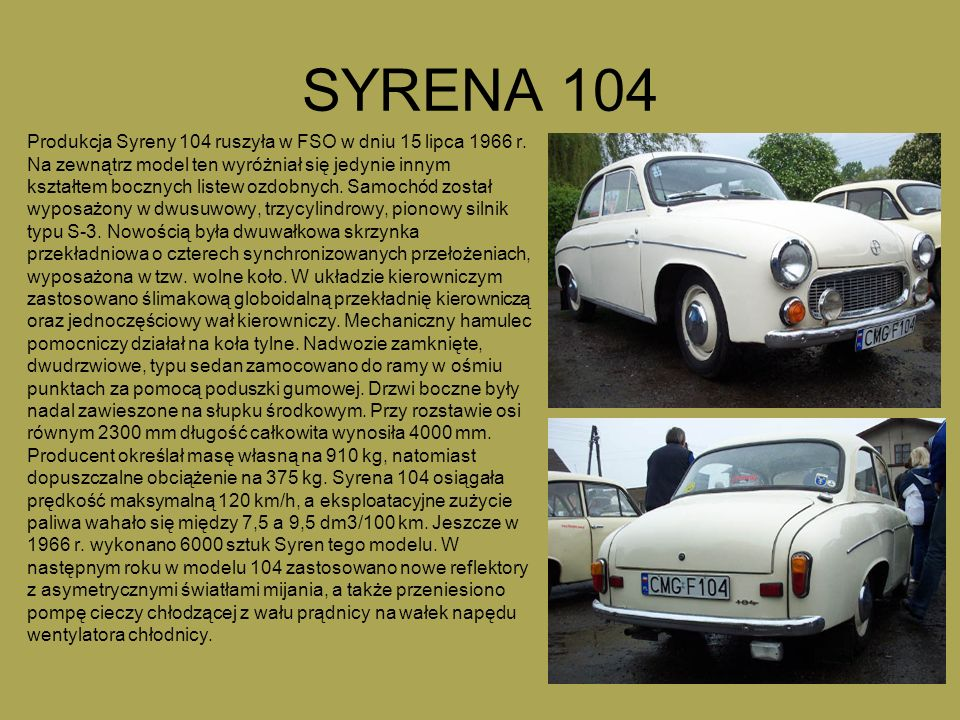 SYRENA 104 Produkcja Syreny 104 ruszyła w FSO w dniu 15 lipca 1966 r. Na zewnątrz model ten wyróżniał się jedynie innym kształtem bocznych listew ozdo