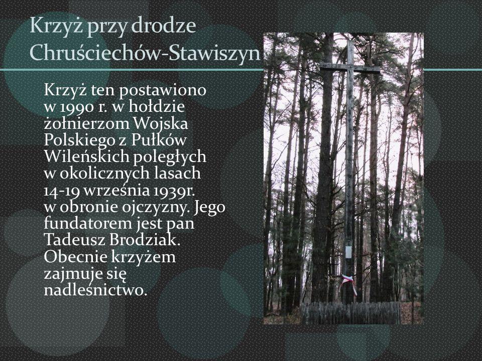 Krzyż przy drodze Chruściechów-Stawiszyn Krzyż ten postawiono w 1990 r. w hołdzie żołnierzom Wojska Polskiego z Pułków Wileńskich poległych w okoliczn