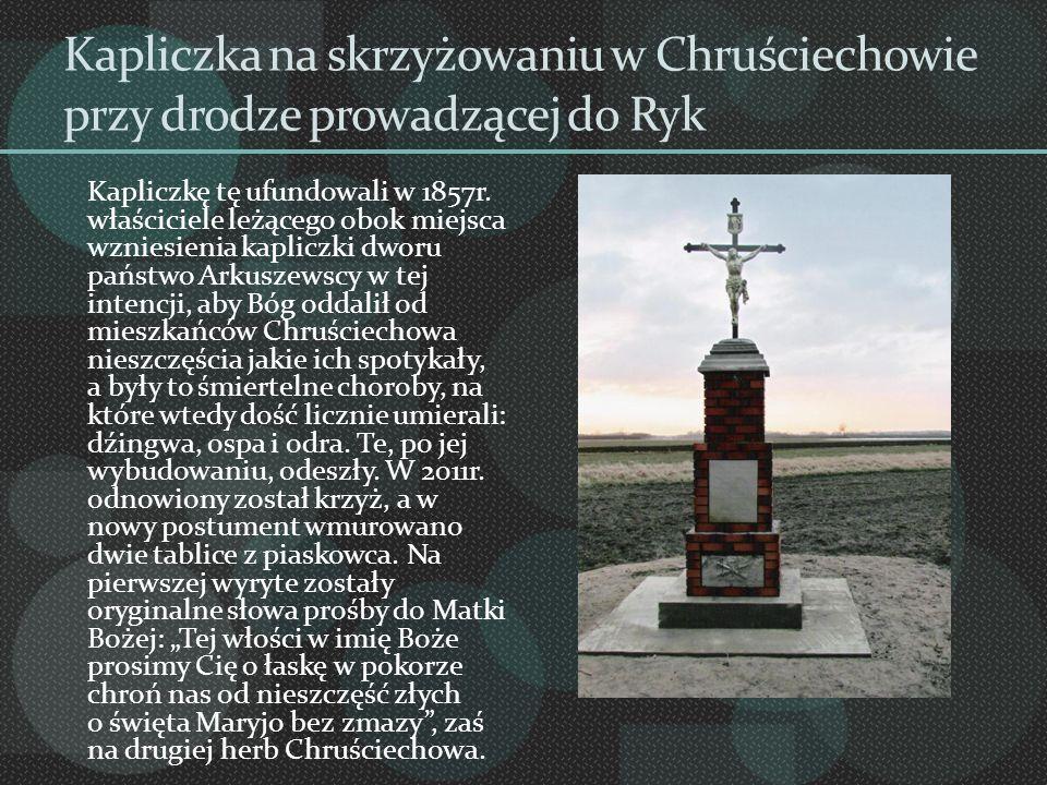 Kapliczka na skrzyżowaniu w Chruściechowie przy drodze prowadzącej do Ryk Kapliczkę tę ufundowali w 1857r. właściciele leżącego obok miejsca wzniesien