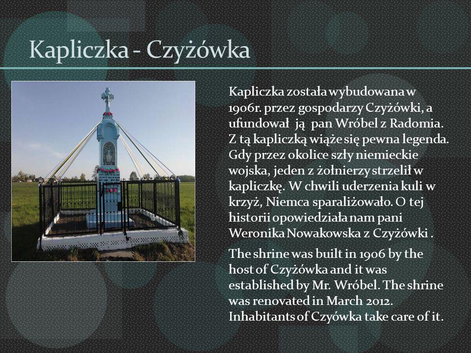 Kapliczka - Czyżówka Kapliczka została wybudowana w 1906r. przez gospodarzy Czyżówki, a ufundował ją pan Wróbel z Radomia. Z tą kapliczką wiąże się pe