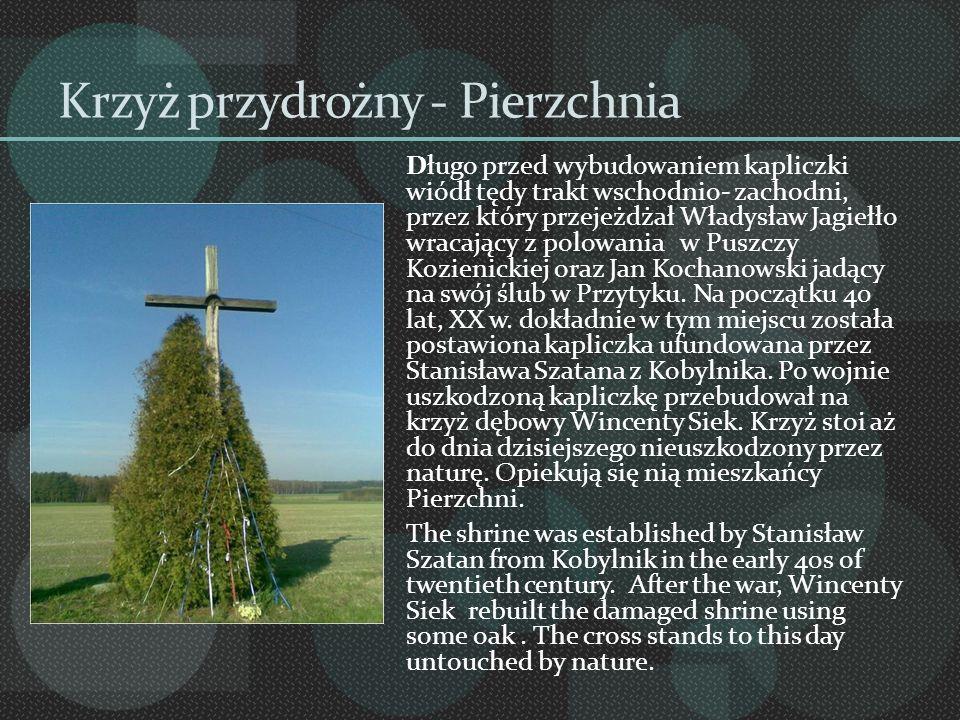 Krzyż przydrożny - Pierzchnia Długo przed wybudowaniem kapliczki wiódł tędy trakt wschodnio- zachodni, przez który przejeżdżał Władysław Jagiełło wrac