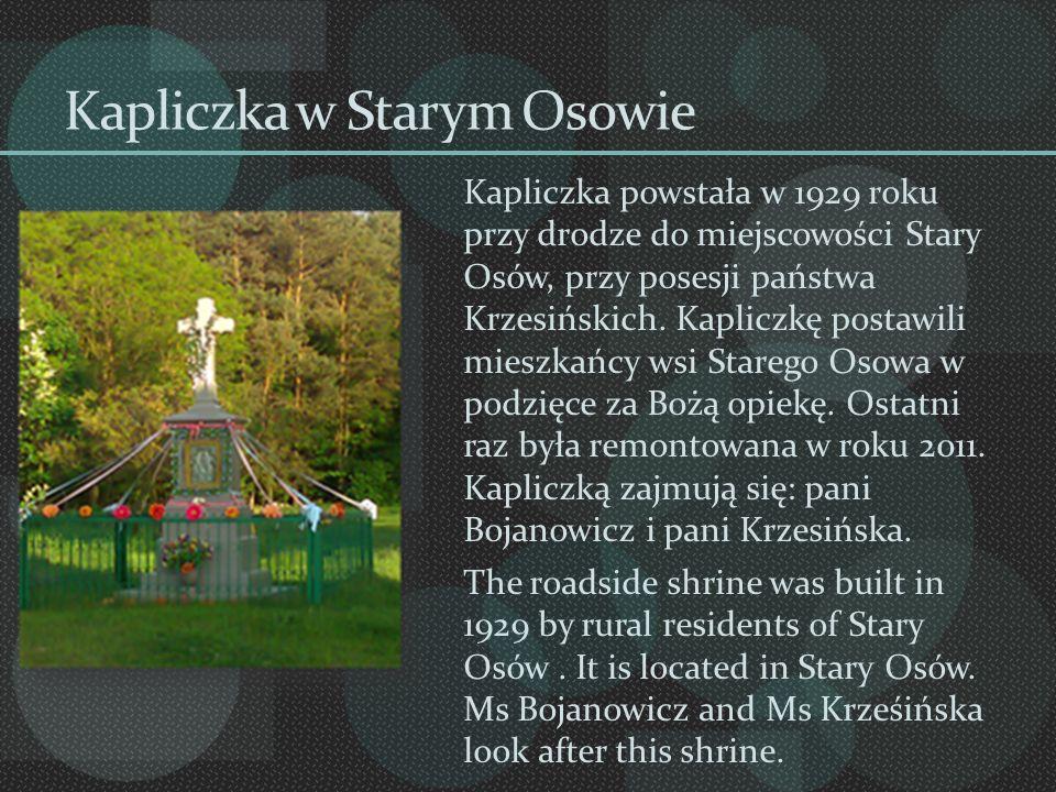 Kapliczka w Starym Osowie Kapliczka powstała w 1929 roku przy drodze do miejscowości Stary Osów, przy posesji państwa Krzesińskich. Kapliczkę postawil