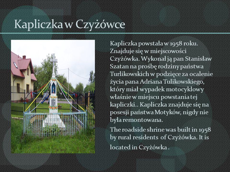 Kapliczka w Czyżówce Kapliczka powstała w 1958 roku. Znajduje się w miejscowości Czyżówka. Wykonał ją pan Stanisław Szatan na prośbę rodziny państwa T