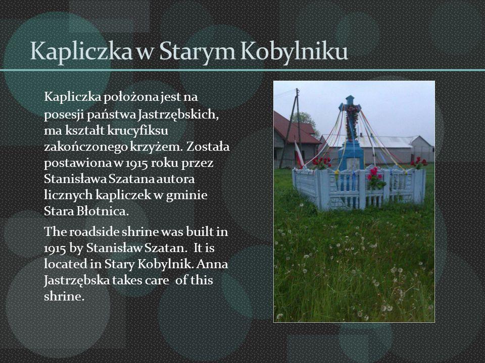 Kapliczka w Starym Kobylniku Kapliczka położona jest na posesji państwa Jastrzębskich, ma kształt krucyfiksu zakończonego krzyżem. Została postawiona