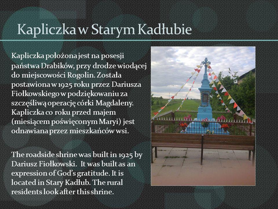 Kapliczka w Starym Kadłubie Kapliczka położona jest na posesji państwa Drabików, przy drodze wiodącej do miejscowości Rogolin. Została postawiona w 19