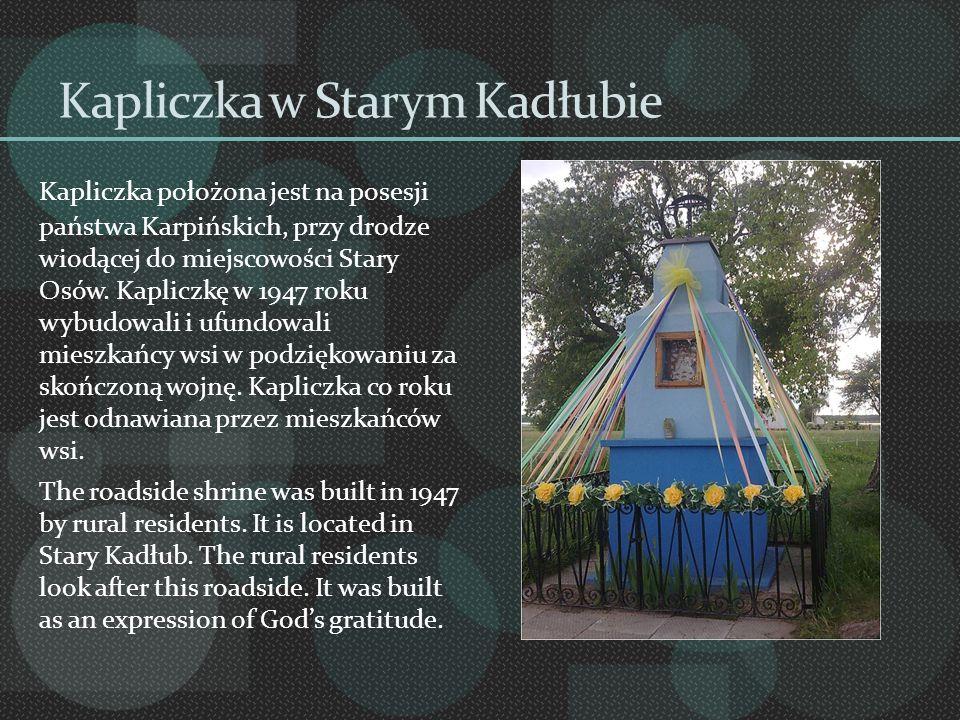 Kapliczka w Starym Kadłubie Kapliczka położona jest na posesji państwa Karpińskich, przy drodze wiodącej do miejscowości Stary Osów. Kapliczkę w 1947