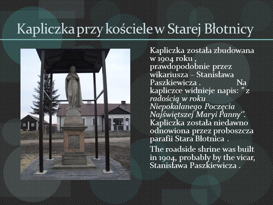 Kapliczka przy kościele w Starej Błotnicy Kapliczka została zbudowana w 1904 roku, prawdopodobnie przez wikariusza – Stanisława Paszkiewicza. Na kapli
