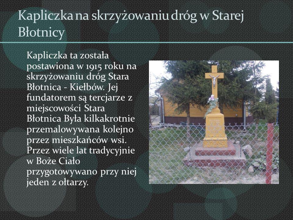 Kapliczka na skrzyżowaniu dróg w Starej Błotnicy Kapliczka ta została postawiona w 1915 roku na skrzyżowaniu dróg Stara Błotnica - Kiełbów. Jej fundat