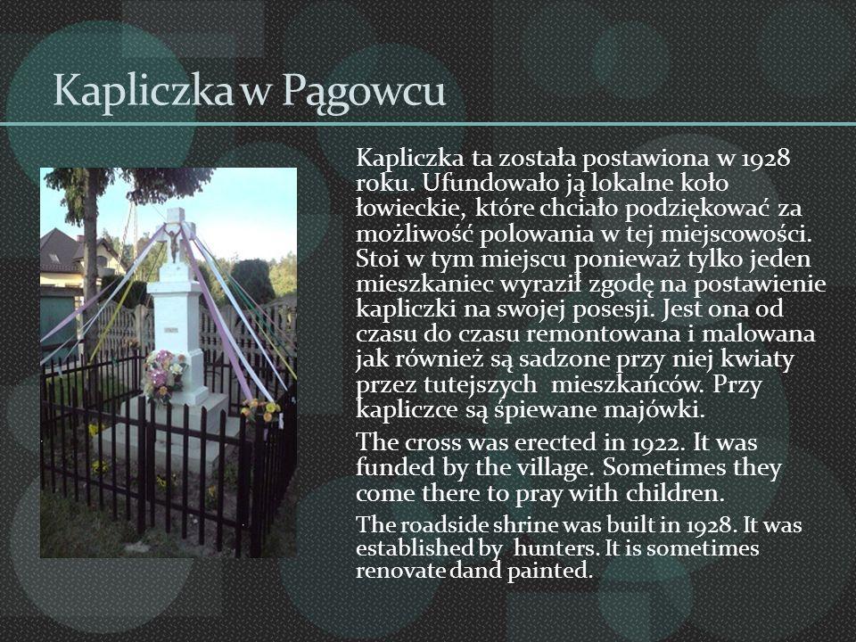 Kapliczka w Pągowcu Kapliczka ta została postawiona w 1928 roku. Ufundowało ją lokalne koło łowieckie, które chciało podziękować za możliwość polowani