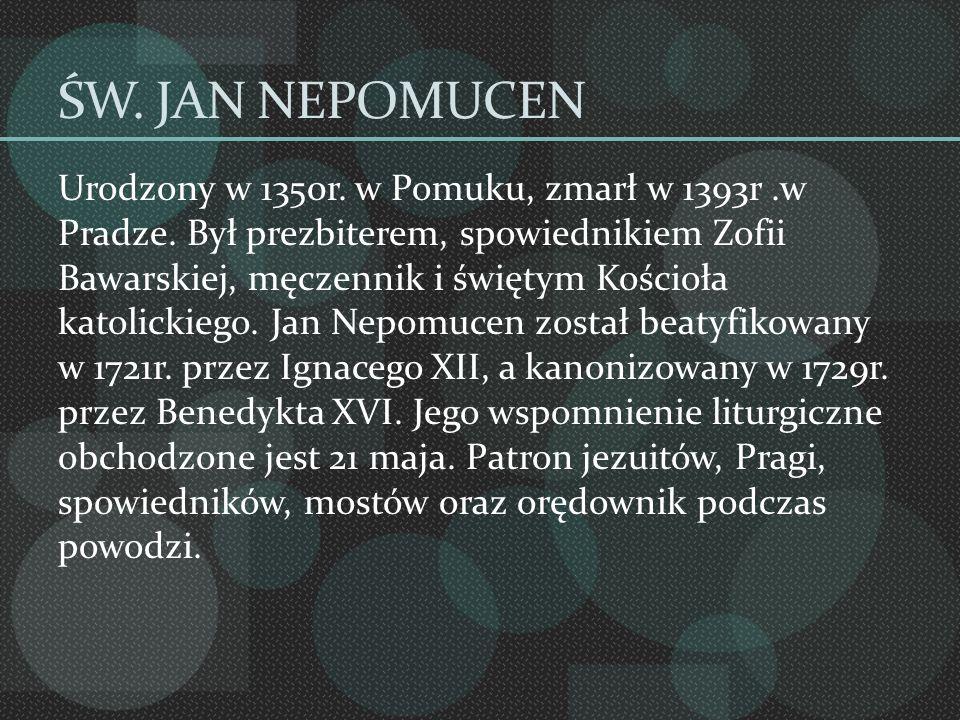 ŚW. JAN NEPOMUCEN Urodzony w 1350r. w Pomuku, zmarł w 1393r.w Pradze. Był prezbiterem, spowiednikiem Zofii Bawarskiej, męczennik i świętym Kościoła ka