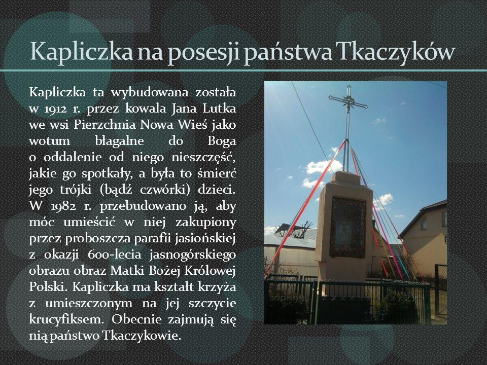 Kapliczka na posesji państwa Tkaczyków Kapliczka ta wybudowana została w 1912 r. przez kowala Jana Lutka we wsi Pierzchnia Nowa Wieś jako wotum błagal
