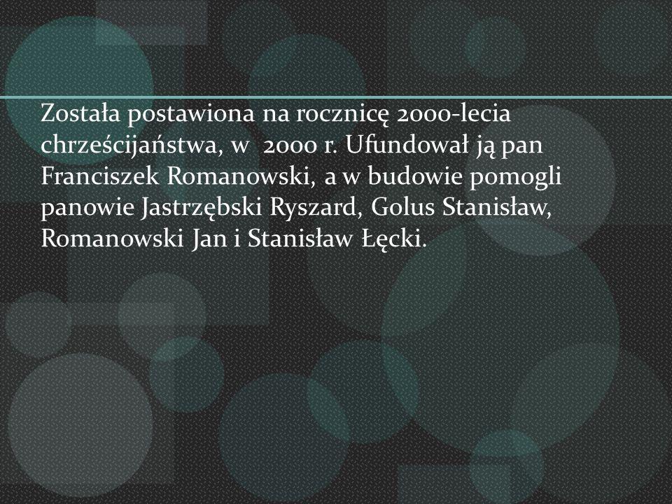Została postawiona na rocznicę 2000-lecia chrześcijaństwa, w 2000 r. Ufundował ją pan Franciszek Romanowski, a w budowie pomogli panowie Jastrzębski R