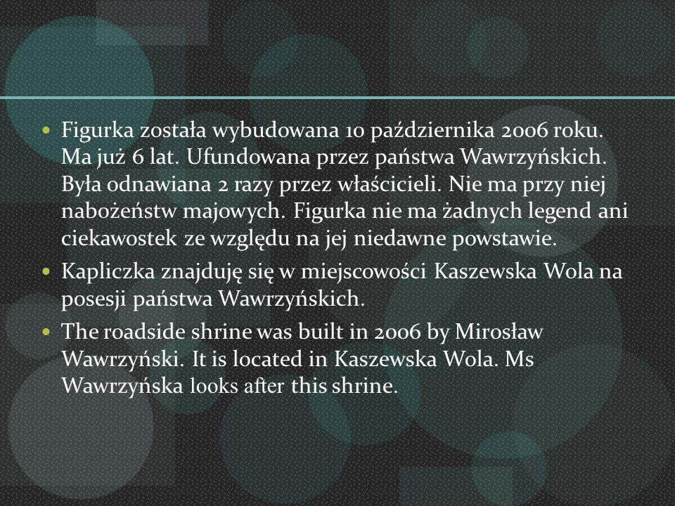 Figurka została wybudowana 10 października 2006 roku. Ma już 6 lat. Ufundowana przez państwa Wawrzyńskich. Była odnawiana 2 razy przez właścicieli. Ni