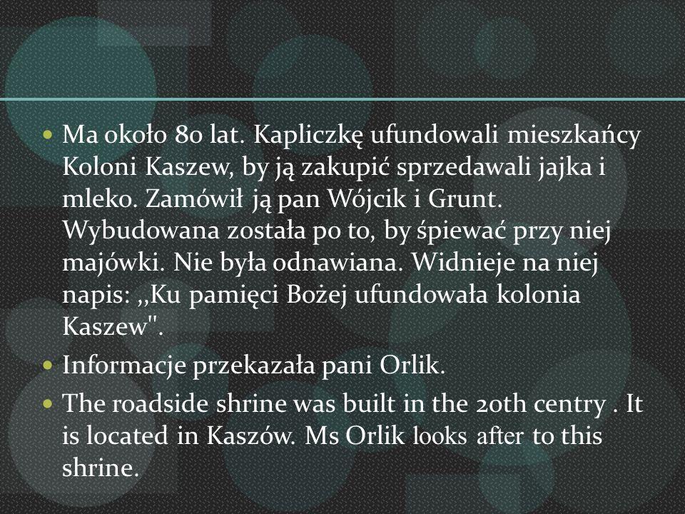 Ma około 80 lat. Kapliczkę ufundowali mieszkańcy Koloni Kaszew, by ją zakupić sprzedawali jajka i mleko. Zamówił ją pan Wójcik i Grunt. Wybudowana zos