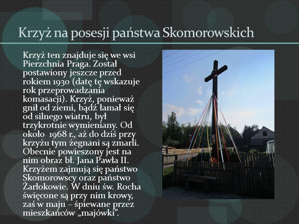 Krzyż na posesji państwa Skomorowskich Krzyż ten znajduje się we wsi Pierzchnia Praga. Został postawiony jeszcze przed rokiem 1930 (datę tę wskazuje r