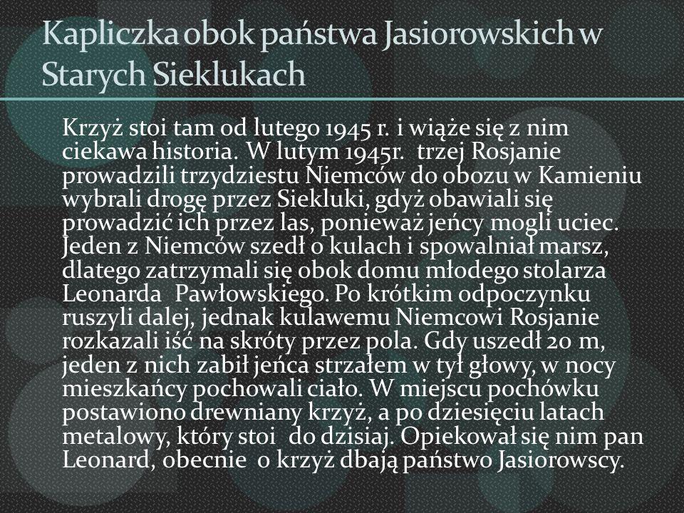 Kapliczka obok państwa Jasiorowskich w Starych Sieklukach Krzyż stoi tam od lutego 1945 r. i wiąże się z nim ciekawa historia. W lutym 1945r. trzej Ro